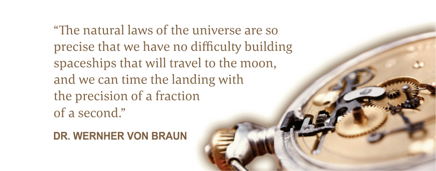 The natural laws of the universe are so precise that we have no difficulty building spaceships that will travel to the moon, and we can time the landing with the precision of a fraction of a second. dr. wernher von braun